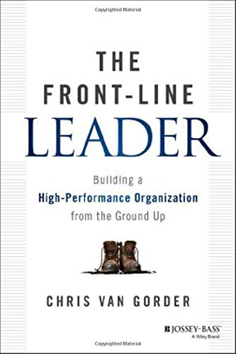 The Front-Line Leader: Building a High-Performance Organization from the Ground Up: Chris Van ...