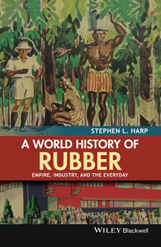 9781118934234: A World History of Rubber: Empire, Industry, and the Everyday