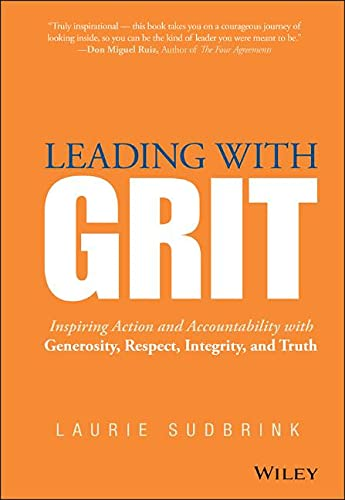 Leading with Grit: Inspiring Action and Accountability with Generosity, Respect, Integrity, and ...