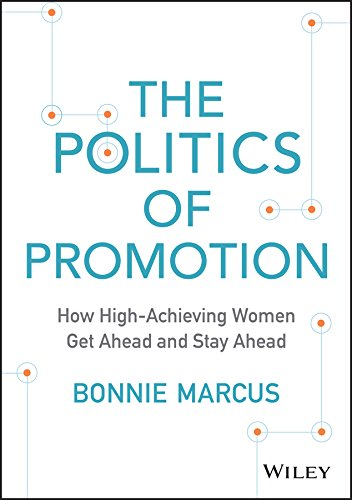 The Politics of Promotion: How High-Achieving Women Get Ahead and Stay Ahead: Bonnie Marcus