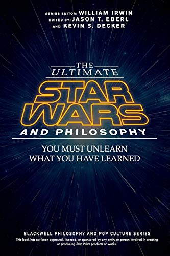 The Ultimate Star Wars and Philosophy: You Must Unlearn What You Have Learned (The Blackwell ...