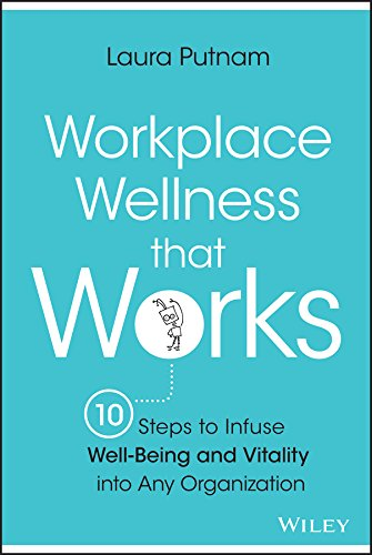Workplace Wellness That Works: 10 Steps to Infuse Well-Being and Vitality Into Any Organization: ...