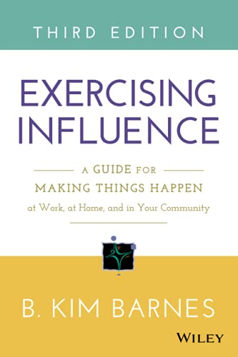 Exercising Influence: A Guide for Making Things Happen at Work, at Home, and in Your Community: ...