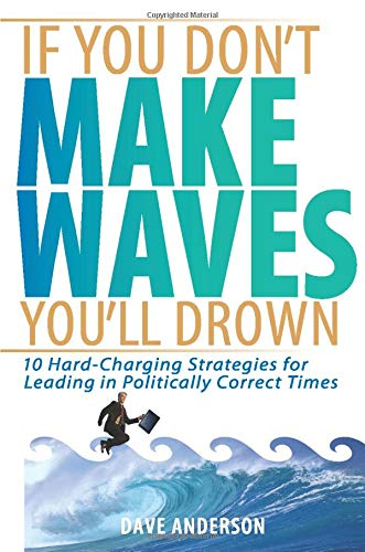 9781119089827: If You Don't Make Waves, You'll Drown: 10 Hard-Charging Strategies for Leading in Politically Correct Times