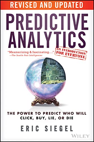 Predictive Analytics: The Power to Predict Who Will Click, Buy, Lie, or Die: Eric Siegel