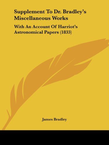 Supplement To Dr. Bradley's Miscellaneous Works: With An Account Of Harriot's Astronomical Papers (1833) (1120006708) by Bradley, James