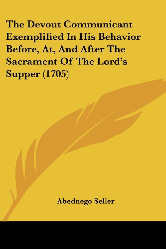 9781120030566: The Devout Communicant Exemplified In His Behavior Before, At, And After The Sacrament Of The Lord's Supper (1705)