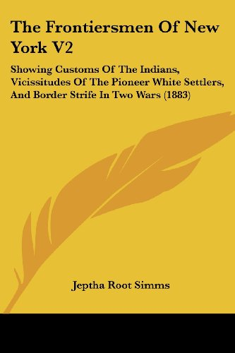 9781120031761: The Frontiersmen Of New York V2: Showing Customs Of The Indians, Vicissitudes Of The Pioneer White Settlers, And Border Strife In Two Wars (1883)