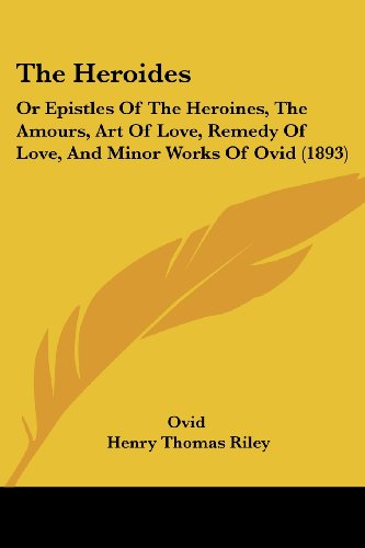 9781120032997: The Heroides: Or Epistles Of The Heroines, The Amours, Art Of Love, Remedy Of Love, And Minor Works Of Ovid (1893)