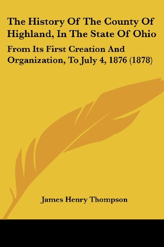 9781120034878: The History Of The County Of Highland, In The State Of Ohio: From Its First Creation And Organization, To July 4, 1876 (1878)
