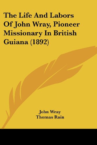 9781120037145: The Life And Labors Of John Wray, Pioneer Missionary In British Guiana (1892)