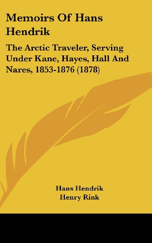 Memoirs Of Hans Hendrik: The Arctic Traveler, Serving Under Kane, Hayes, Hall And Nares, 1853-1876 ...