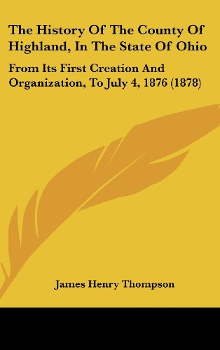 9781120060839: The History Of The County Of Highland, In The State Of Ohio: From Its First Creation And Organization, To July 4, 1876 (1878)