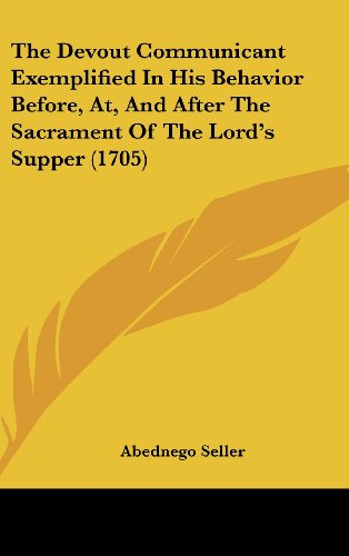 9781120077448: The Devout Communicant Exemplified In His Behavior Before, At, And After The Sacrament Of The Lord's Supper (1705)