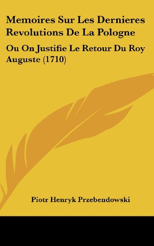 9781120082978: Memoires Sur Les Dernieres Revolutions De La Pologne: Ou On Justifie Le Retour Du Roy Auguste (1710) (French Edition)