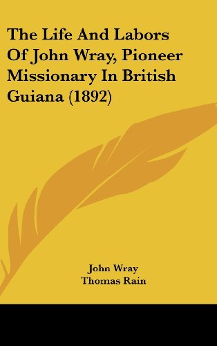 9781120091864: The Life And Labors Of John Wray, Pioneer Missionary In British Guiana (1892)