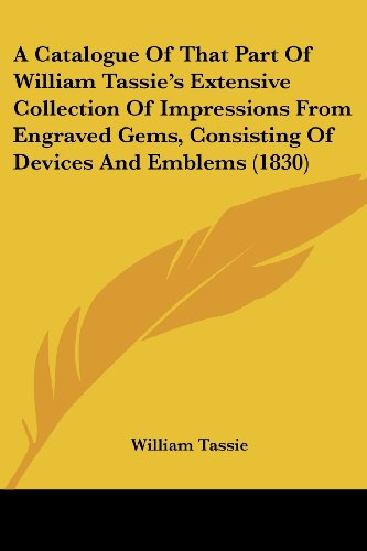 9781120110725: A Catalogue Of That Part Of William Tassie's Extensive Collection Of Impressions From Engraved Gems, Consisting Of Devices And Emblems (1830)