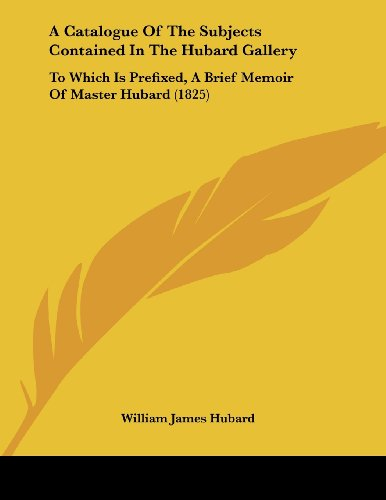 9781120110848: A Catalogue Of The Subjects Contained In The Hubard Gallery: To Which Is Prefixed, A Brief Memoir Of Master Hubard (1825)