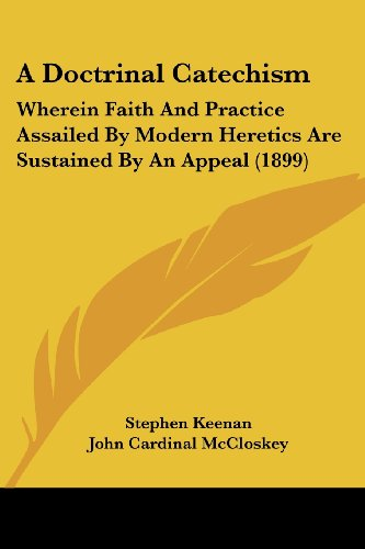 9781120116277: A Doctrinal Catechism: Wherein Faith And Practice Assailed By Modern Heretics Are Sustained By An Appeal (1899)