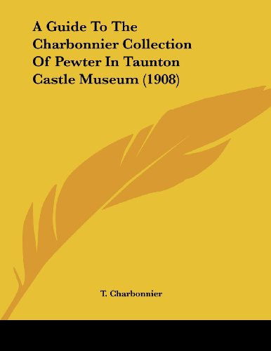 9781120118479: A Guide To The Charbonnier Collection Of Pewter In Taunton Castle Museum (1908)