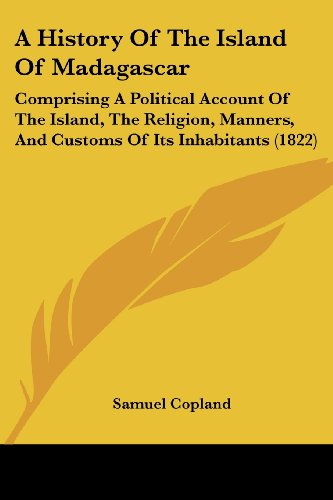 9781120119650: A History Of The Island Of Madagascar: Comprising A Political Account Of The Island, The Religion, Manners, And Customs Of Its Inhabitants (1822)