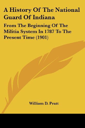 9781120119728: A History Of The National Guard Of Indiana: From The Beginning Of The Militia System In 1787 To The Present Time (1901)