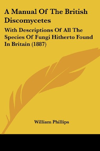 9781120122827: A Manual Of The British Discomycetes: With Descriptions Of All The Species Of Fungi Hitherto Found In Britain (1887)