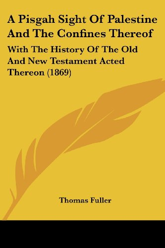 A Pisgah Sight Of Palestine And The Confines Thereof: With The History Of The Old And New Testament Acted Thereon (1869) (1120126029) by Fuller, Thomas