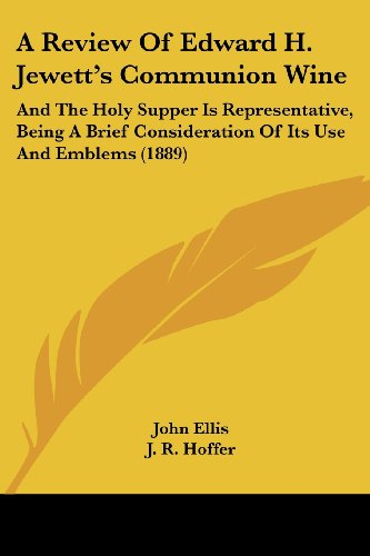 9781120127921: A Review Of Edward H. Jewett's Communion Wine: And The Holy Supper Is Representative, Being A Brief Consideration Of Its Use And Emblems (1889)