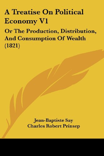 A Treatise On Political Economy V1: Or The Production, Distribution, And Consumption Of Wealth (1821) (1120133602) by Say, Jean-Baptiste