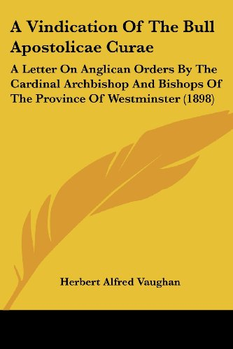 9781120134745: A Vindication Of The Bull Apostolicae Curae: A Letter On Anglican Orders By The Cardinal Archbishop And Bishops Of The Province Of Westminster (1898)