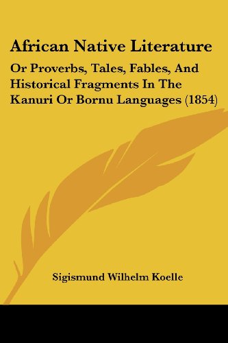 African Native Literature, or Proverbs, Tales, Fables, Historical Fragments in the Kanuri or Bornu ...