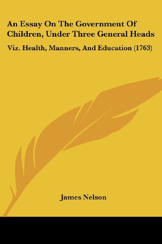 An Essay On The Government Of Children, Under Three General Heads: Viz. Health, Manners, And Education (1763) (1120149614) by Nelson, James