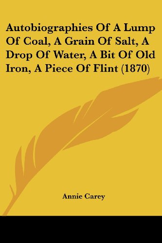 9781120160348: Autobiographies Of A Lump Of Coal, A Grain Of Salt, A Drop Of Water, A Bit Of Old Iron, A Piece Of Flint (1870)
