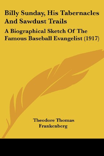 9781120163554: Billy Sunday, His Tabernacles And Sawdust Trails: A Biographical Sketch Of The Famous Baseball Evangelist (1917)