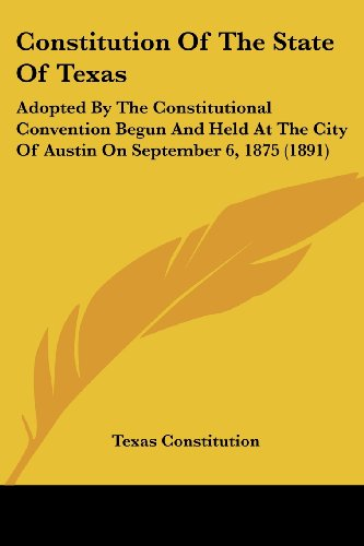 9781120181879: Constitution of the State of Texas: Adopted by the Constitutional Convention Begun and Held at the City of Austin on September 6, 1875 (1891)