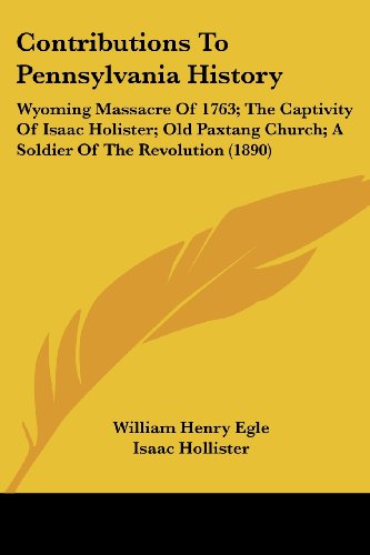 9781120182173: Contributions to Pennsylvania History: Wyoming Massacre of 1763; The Captivity of Isaac Holister; Old Paxtang Church; A Soldier of the Revolution (189