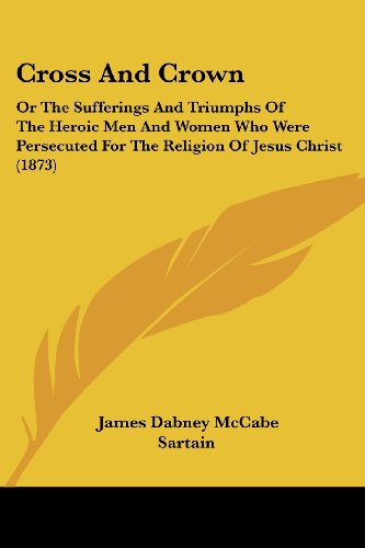 9781120184474: Cross And Crown: Or The Sufferings And Triumphs Of The Heroic Men And Women Who Were Persecuted For The Religion Of Jesus Christ (1873)