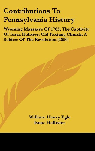 9781120210425: Contributions To Pennsylvania History: Wyoming Massacre Of 1763; The Captivity Of Isaac Holister; Old Paxtang Church; A Soldier Of The Revolution (1890)