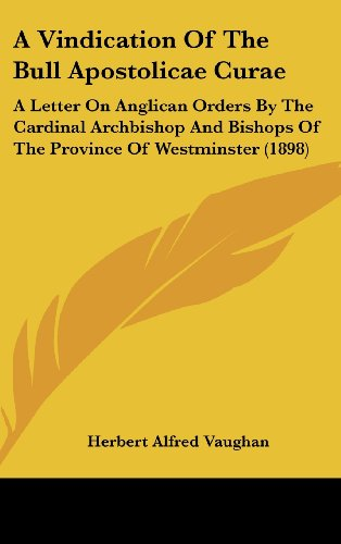 9781120212993: A Vindication Of The Bull Apostolicae Curae: A Letter On Anglican Orders By The Cardinal Archbishop And Bishops Of The Province Of Westminster (1898)