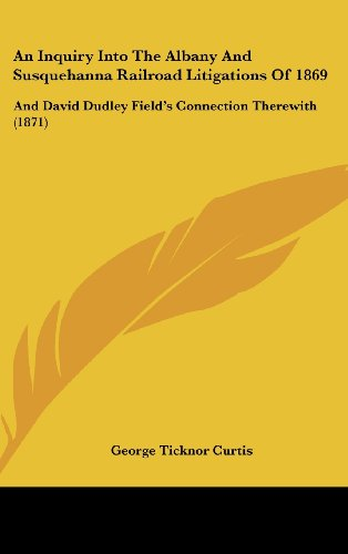 9781120213723: An Inquiry Into The Albany And Susquehanna Railroad Litigations Of 1869: And David Dudley Field's Connection Therewith (1871)