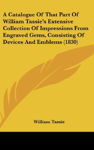 9781120219732: A Catalogue Of That Part Of William Tassie's Extensive Collection Of Impressions From Engraved Gems, Consisting Of Devices And Emblems (1830)