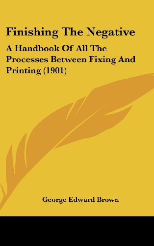 9781120220608: Finishing The Negative: A Handbook Of All The Processes Between Fixing And Printing (1901)