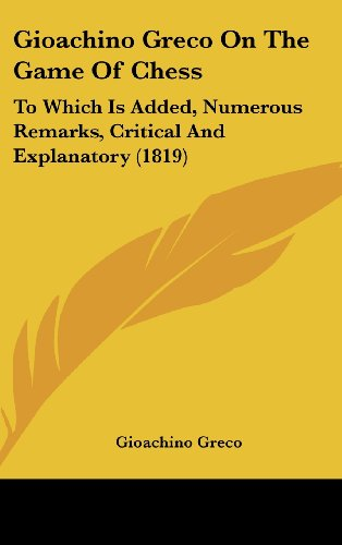 9781120220622: Gioachino Greco On The Game Of Chess: To Which Is Added, Numerous Remarks, Critical And Explanatory (1819)