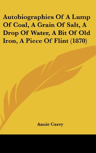 9781120221155: Autobiographies Of A Lump Of Coal, A Grain Of Salt, A Drop Of Water, A Bit Of Old Iron, A Piece Of Flint (1870)