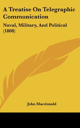 A Treatise On Telegraphic Communication: Naval, Military, And Political (1808) (1120227135) by John Macdonald