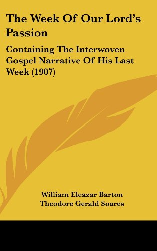 The Week Of Our Lord's Passion: Containing The Interwoven Gospel Narrative Of His Last Week (1907) (112023168X) by Barton, William Eleazar; Soares, Theodore Gerald; Strong, Sydney