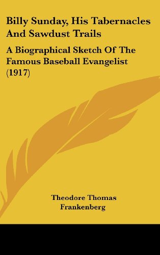 9781120233424: Billy Sunday, His Tabernacles And Sawdust Trails: A Biographical Sketch Of The Famous Baseball Evangelist (1917)