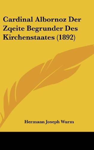 9781120241757: Cardinal Albornoz Der Zqeite Begrunder Des Kirchenstaates (1892) (German Edition)