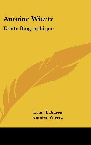 9781120244666: Antoine Wiertz: Etude Biographique: Avec Les Lettres De L'Artiste Et La Photographie Du Patrocle (1866) (French Edition)